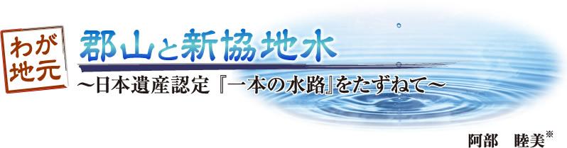 わが地元 郡山と新協地水「~日本遺産認定『一本の水路』をたずねて~」