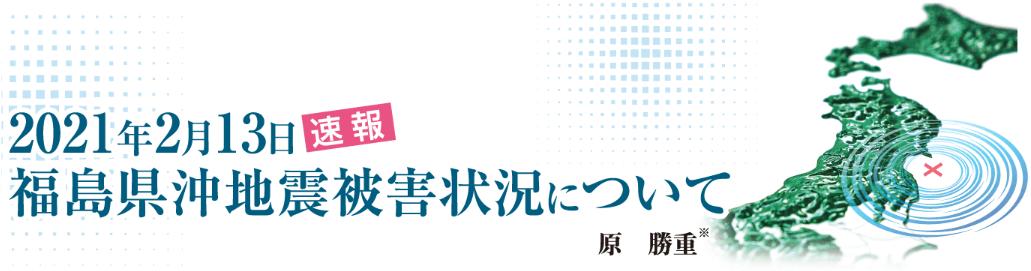 2021年2月13日 福島県沖地震被害状況について〈速報〉